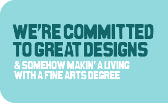 We're commited to great designs, and somehow making a living with a Fine Arts Degree